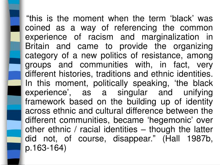 """this is the moment when the term 'black' was coined as a way of referencing the common experience of racism and marginalization in Britain and came to provide the organizing category of a new politics of resistance, among groups and communities with, in fact, very different histories, traditions and ethnic identities. In this moment, politically speaking, 'the black experience', as a singular and unifying framework based on the building up of identity across ethnic and cultural difference between the different communities, became 'hegemonic' over other ethnic / racial identities – though the latter did not, of course, disappear."" (Hall 1987b, p.163-164)"