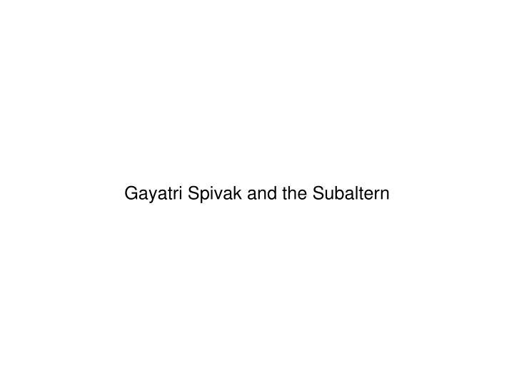 Gayatri Spivak and the Subaltern