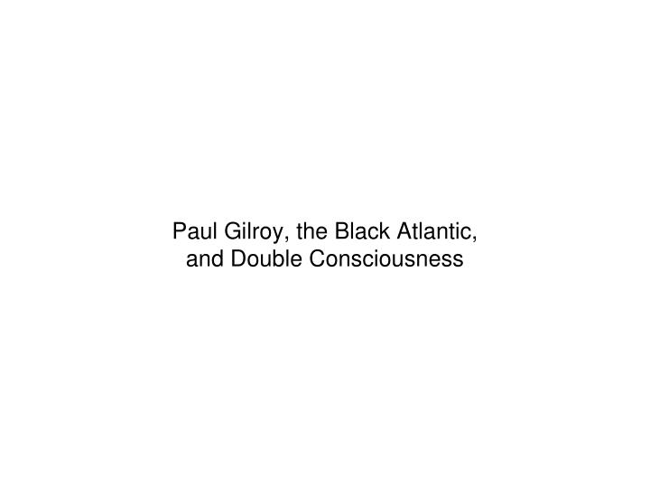 Paul Gilroy, the Black Atlantic,