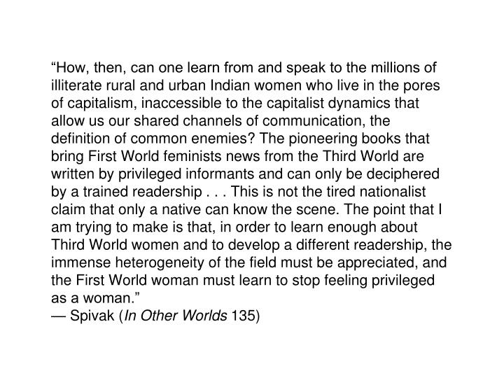 """""""How, then, can one learn from and speak to the millions of illiterate rural and urban Indian women who live in the pores of capitalism, inaccessible to the capitalist dynamics that allow us our shared channels of communication, the definition of common enemies? The pioneering books that bring First World feminists news from the Third World are written by privileged informants and can only be deciphered by a trained readership . . . This is not the tired nationalist claim that only a native can know the scene. The point that I am trying to make is that, in order to learn enough about Third World women and to develop a different readership, the immense heterogeneity of the field must be appreciated, and the First World woman must learn to stop feeling privileged as a woman."""""""