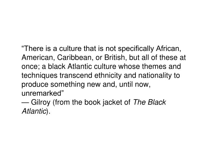 """""""There is a culture that is not specifically African, American, Caribbean, or British, but all of these at once; a black Atlantic culture whose themes and techniques transcend ethnicity and nationality to produce something new and, until now, unremarked"""""""