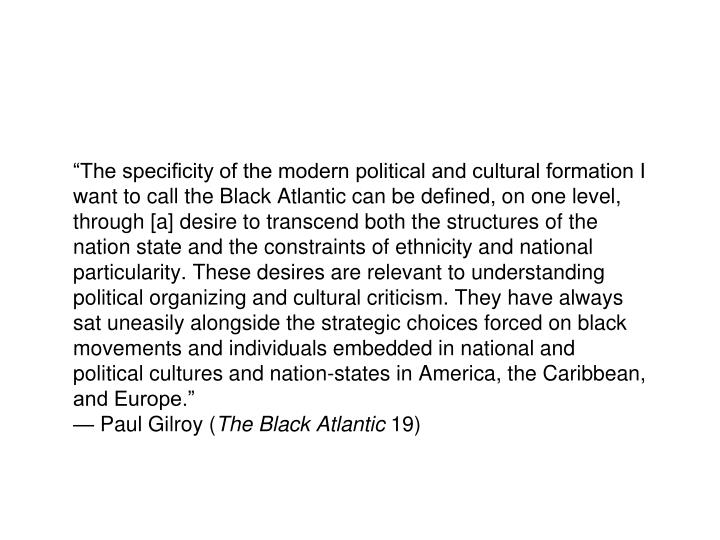 """""""The specificity of the modern political and cultural formation I want to call the Black Atlantic can be defined, on one level, through [a] desire to transcend both the structures of the nation state and the constraints of ethnicity and national particularity. These desires are relevant to understanding political organizing and cultural criticism. They have always sat uneasily alongside the strategic choices forced on black movements and individuals embedded in national and political cultures and nation-states in America, the Caribbean, and Europe."""""""