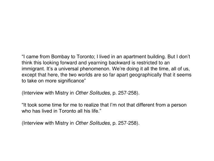 """""""I came from Bombay to Toronto; I lived in an apartment building. But I don't think this looking forward and yearning backward is restricted to an immigrant. It's a universal phenomenon. We're doing it all the time, all of us, except that here, the two worlds are so far apart geographically that it seems to take on more significance"""""""