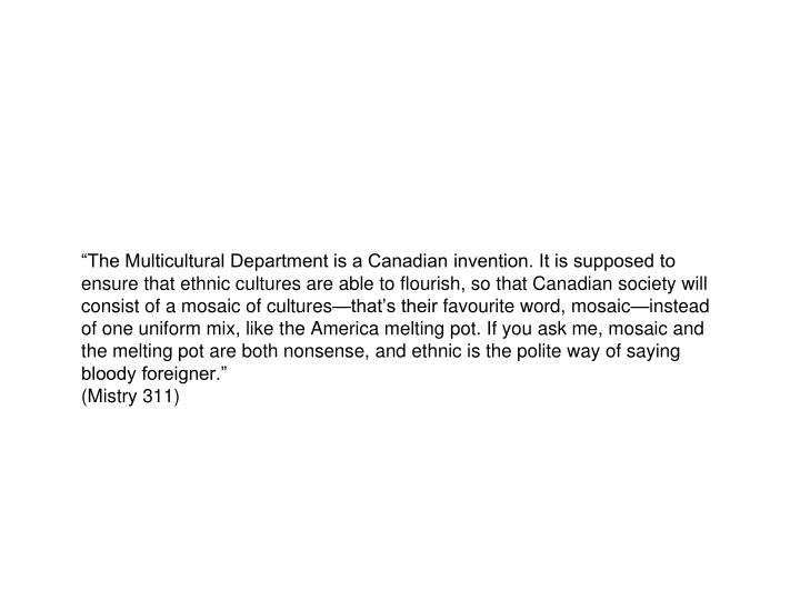 """""""The Multicultural Department is a Canadian invention. It is supposed to ensure that ethnic cultures are able to flourish, so that Canadian society will consist of a mosaic of cultures—that's their"""