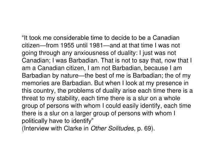 """""""It took me considerable time to decide to be a Canadian citizen—from 1955 until 1981—and at that time I was not going through any anxiousness of duality: I just was not Canadian; I was Barbadian. That is not to say that, now that I am a Canadian citizen, I am not Barbadian, because I am Barbadian by nature—the best of me is Barbadian; the of my memories are Barbadian. But when I look at my presence in this country, the problems of duality arise each time there is a threat to my stability, each time there is a slur on a whole group of persons with whom I could easily identify, each time there is a slur on a larger group of persons with whom I politically have to identify"""""""