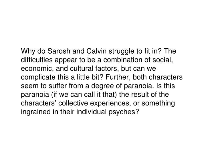 Why do Sarosh and Calvin struggle to fit in? The difficulties appear to be a combination of social, economic, and cultural factors, but can we complicate this a little bit? Further, both characters seem to suffer from a degree of paranoia. Is this paranoia (if we can call it that) the result of the characters' collective experiences, or something ingrained in their individual psyches?