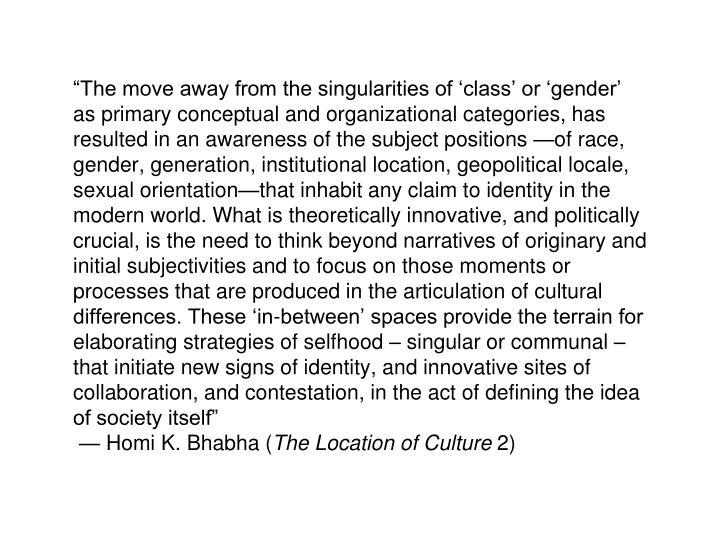 """""""The move away from the singularities of 'class' or 'gender' as primary conceptual and organizational categories, has resulted in an awareness of the subject positions —of race, gender, generation, institutional location, geopolitical locale, sexual orientation—that inhabit any claim to identity in the modern world. What is theoretically innovative, and politically crucial, is the need to think beyond narratives of originary and initial subjectivities and to focus on those moments or processes that are produced in the articulation of cultural differences. These 'in-between' spaces provide the terrain for elaborating strategies of selfhood – singular or communal – that initiate new signs of identity, and innovative sites of collaboration, and contestation, in the act of defining the idea of society itself"""""""