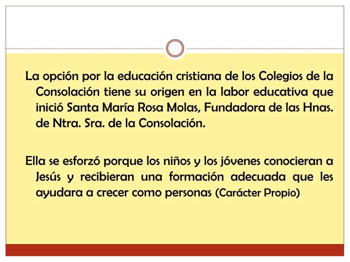 La opción por la educación cristiana de los Colegios de la Consolación tiene su origen en la labor educativa que inició Santa María Rosa Molas, Fundadora de las Hnas. de Ntra. Sra. de la Consolación.