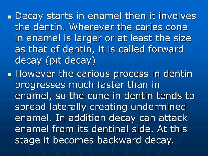 Decay starts in enamel then it involves the dentin. Wherever the caries cone in enamel is larger or at least the size as that of dentin, it is called forward decay (pit decay)