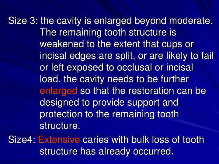 Size 3: the cavity is enlarged beyond moderate. The remaining tooth structure is        weakened to the extent that cups or incisal edges are split, or are likely to fail or left exposed to occlusal or incisal load. the cavity needs to be further