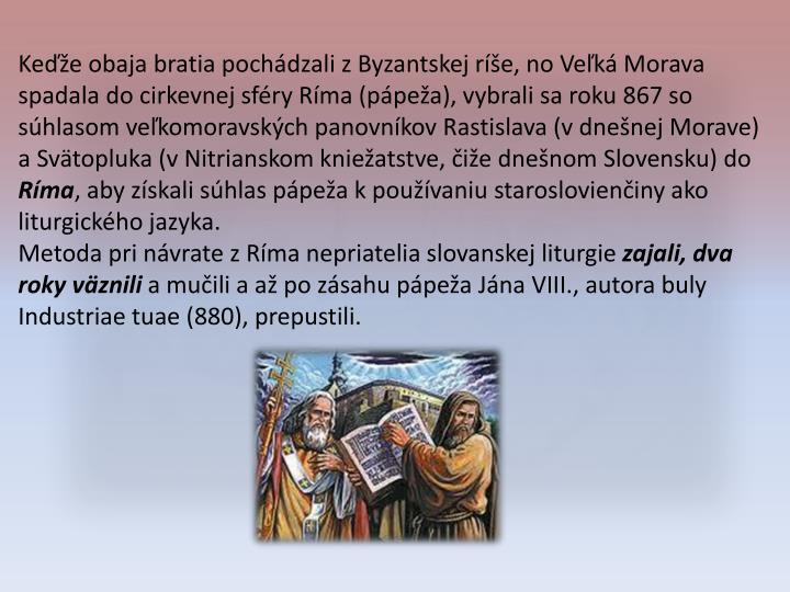 Keďže obaja bratia pochádzali z Byzantskej ríše, no Veľká Morava spadala do cirkevnej sféry Ríma (pápeža), vybrali sa roku 867 so súhlasom veľkomoravských panovníkov Rastislava (v dnešnej Morave) a Svätopluka (v Nitrianskom kniežatstve, čiže dnešnom Slovensku) do