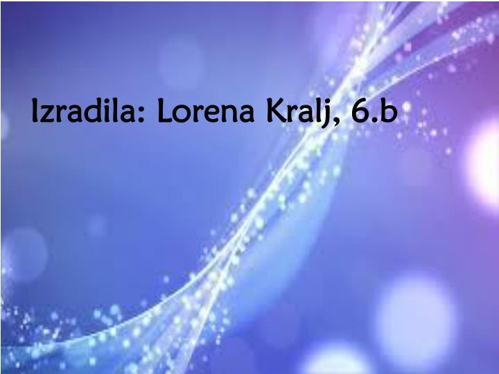 Izradila: Lorena Kralj, 6.b