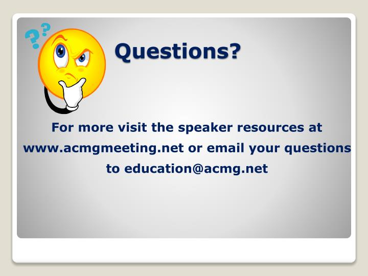 For more visit the speaker resources at www.acmgmeeting.net or email your questions to education@acmg.net