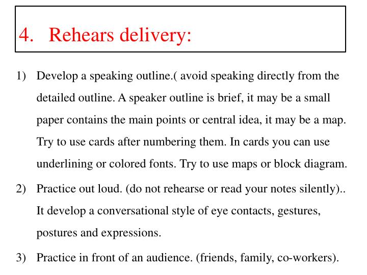 Develop a speaking outline.( avoid speaking directly from the detailed outline. A speaker outline is brief, it may be a small paper contains the main points or central idea, it may be a map. Try to use cards after numbering them. In cards you can use underlining or colored fonts. Try to use maps or block diagram.