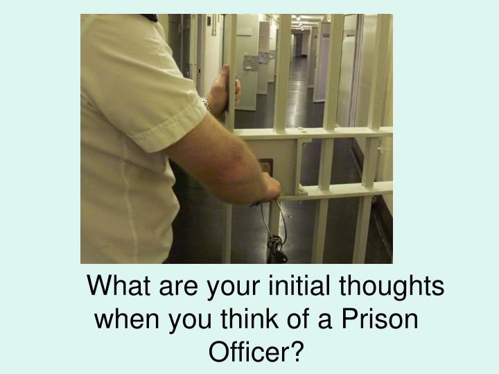 What are your initial thoughts when you think of a Prison Officer?