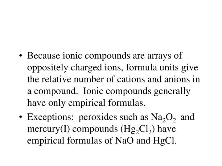 Because ionic compounds are arrays of oppositely charged ions, formula units give the relative number of cations and anions in a compound.  Ionic compounds generally have only empirical formulas.