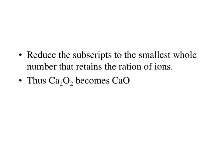 Reduce the subscripts to the smallest whole number that retains the ration of ions.