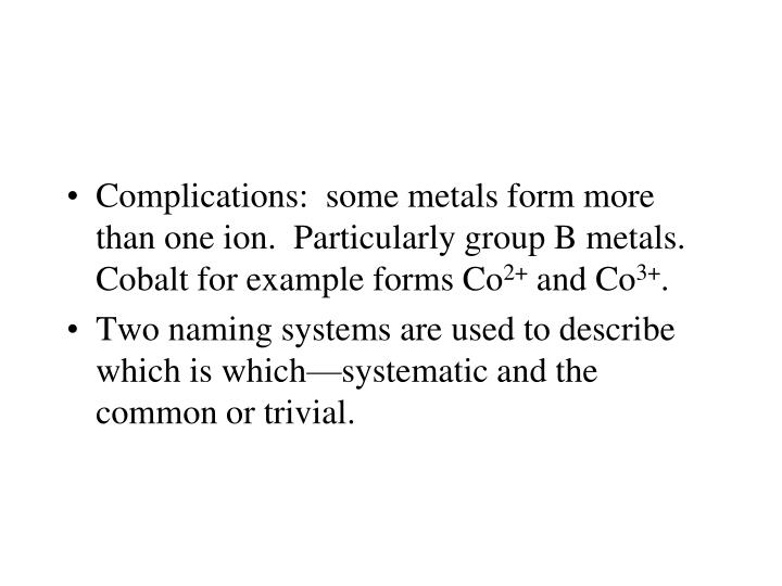 Complications:  some metals form more than one ion.  Particularly group B metals. Cobalt for example forms Co