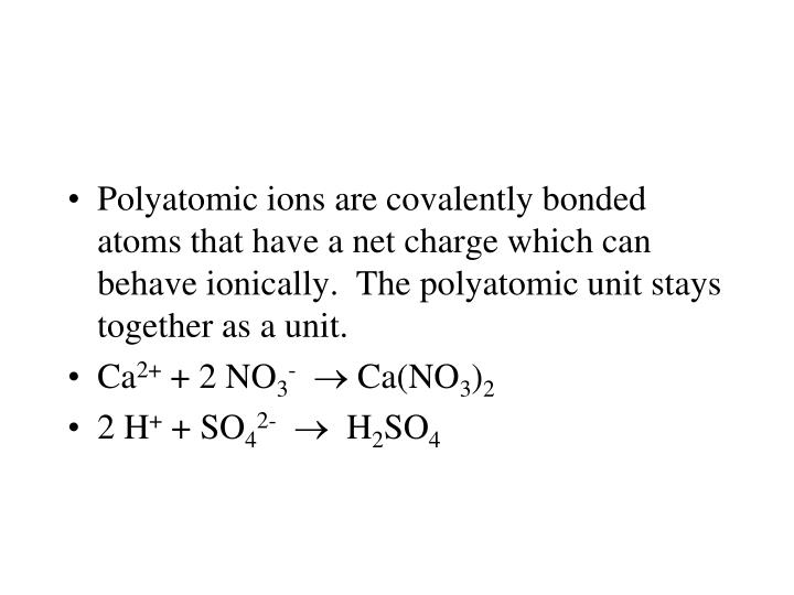 Polyatomic ions are covalently bonded atoms that have a net charge which can behave ionically.  The polyatomic unit stays together as a unit.