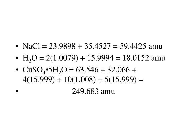 NaCl = 23.9898 + 35.4527 = 59.4425 amu