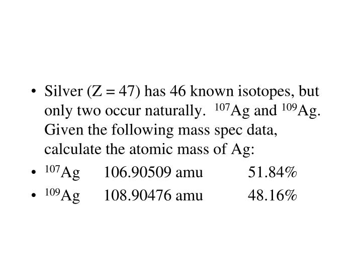 Silver (Z = 47) has 46 known isotopes, but only two occur naturally.