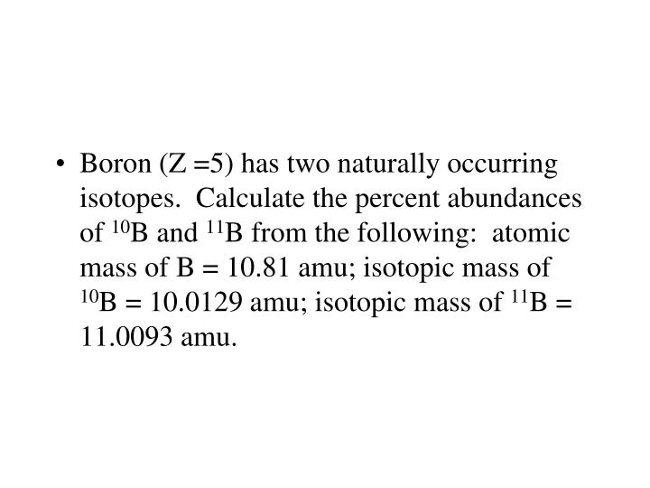 Boron (Z =5) has two naturally occurring isotopes.  Calculate the percent abundances of
