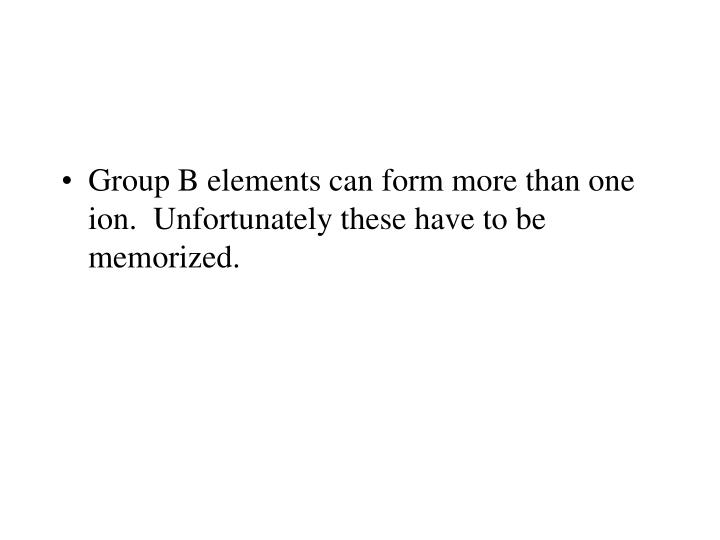 Group B elements can form more than one ion.  Unfortunately these have to be memorized.