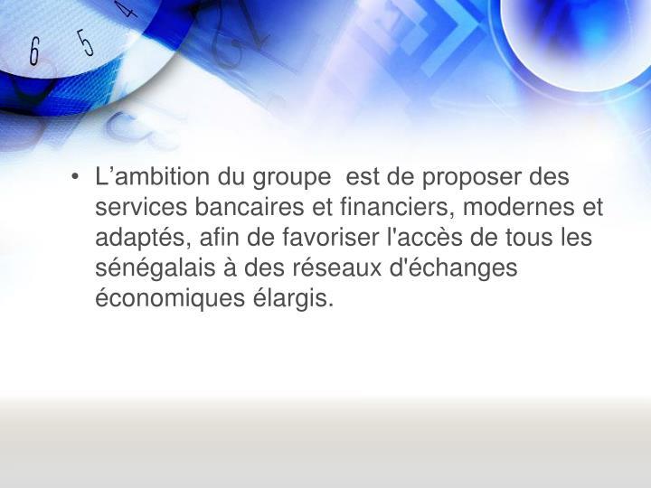 Lambition du groupe  est de proposer des services bancaires et financiers, modernes et adapts, afin de favoriser l'accs de tous les sngalais  des rseaux d'changes conomiques largis.