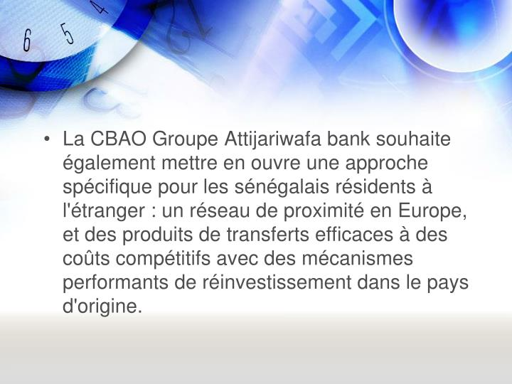 La CBAO Groupe Attijariwafa bank souhaite galement mettre en ouvre une approche spcifique pour les sngalais rsidents  l'tranger : un rseau de proximit en Europe, et des produits de transferts efficaces  des cots comptitifs avec des mcanismes performants de rinvestissement dans le pays d'origine.