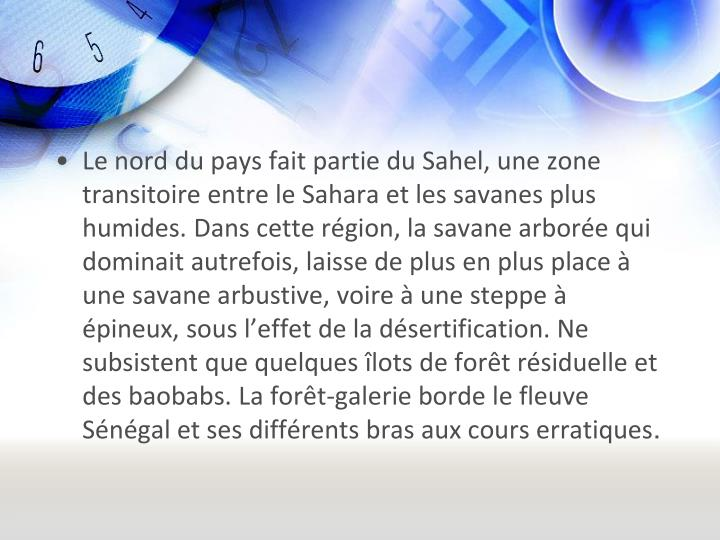 Le nord du pays fait partie du Sahel, une zone transitoire entre le Sahara et les savanes plus humides. Dans cette rgion, la savane arbore qui dominait autrefois, laisse de plus en plus place  une savane arbustive, voire  une steppe  pineux, sous leffet de la dsertification. Ne subsistent que quelques lots de fort rsiduelle et des baobabs. La fort-galerie borde le fleuve Sngal et ses diffrents bras aux cours erratiques
