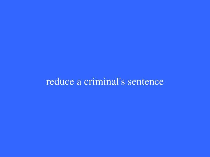 reduce a criminal's sentence