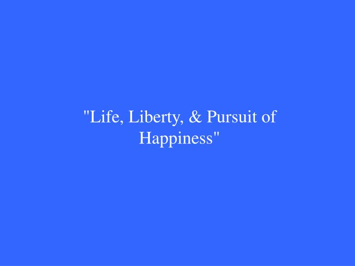 """Life, Liberty, & Pursuit of Happiness"""