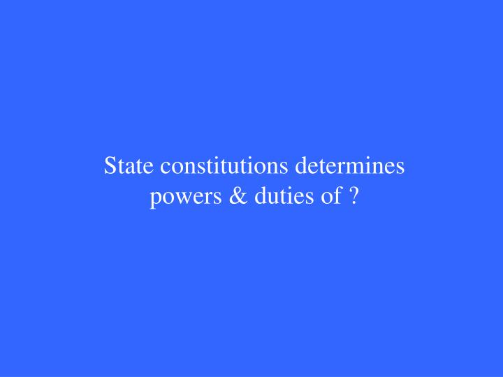 State constitutions determines powers & duties of ?