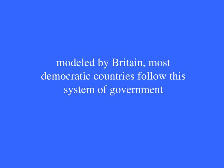 modeled by Britain, most democratic countries follow this system of government