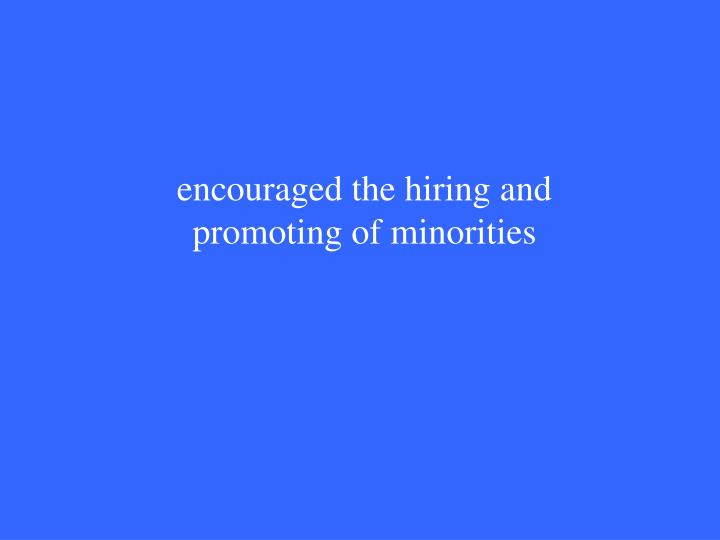 encouraged the hiring and promoting of minorities