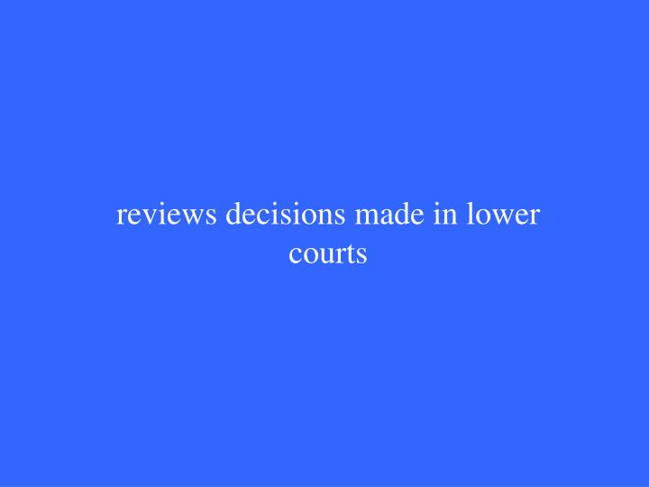 reviews decisions made in lower courts