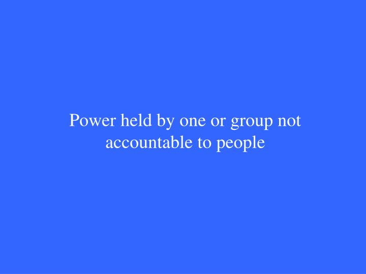 Power held by one or group not accountable to people