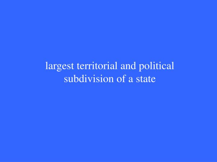 largest territorial and political subdivision of a state