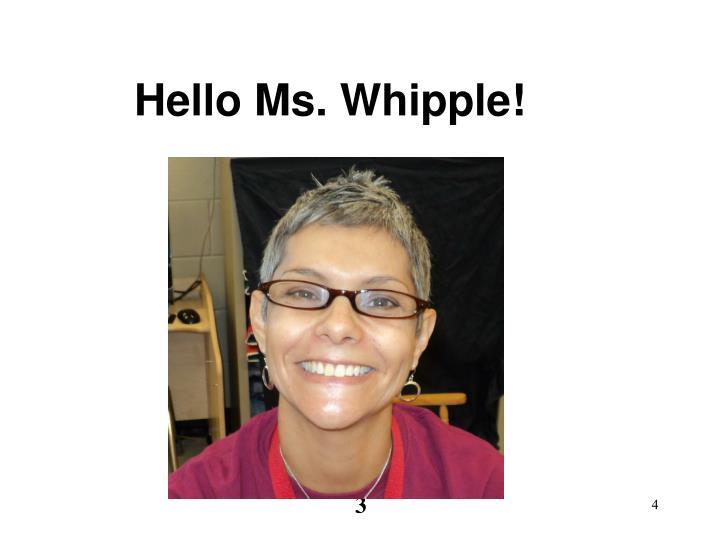 Hello Ms. Whipple!
