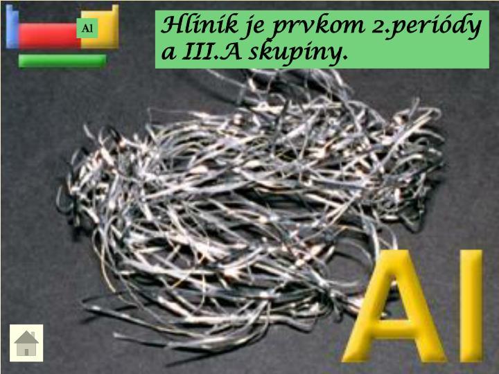 Hliník je prvkom 2.periódy a III.A skupiny.