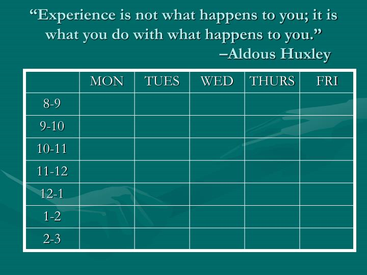 """Experience is not what happens to you; it is what you do with what happens to you."""