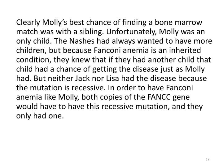 Clearly Molly's best chance of finding a bone marrow match was with a sibling. Unfortunately, Molly was an only child. The
