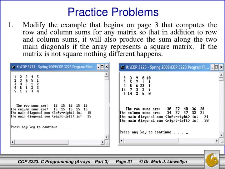 Modify the example that begins on page 3 that computes the row and column sums for any matrix so that in addition to row and column sums, it will also produce the sum along the two main diagonals if the array represents a square matrix.  If the matrix is not square nothing different happens.