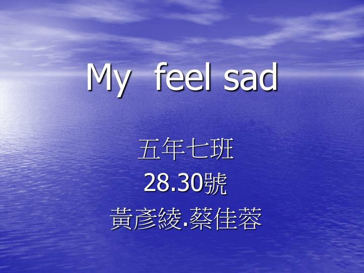My  feel sad