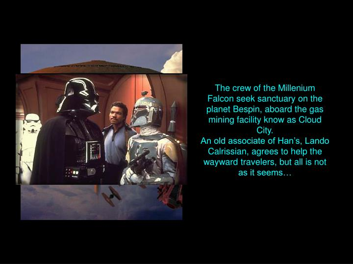 The crew of the Millenium Falcon seek sanctuary on the planet Bespin, aboard the gas mining facility know as Cloud City.