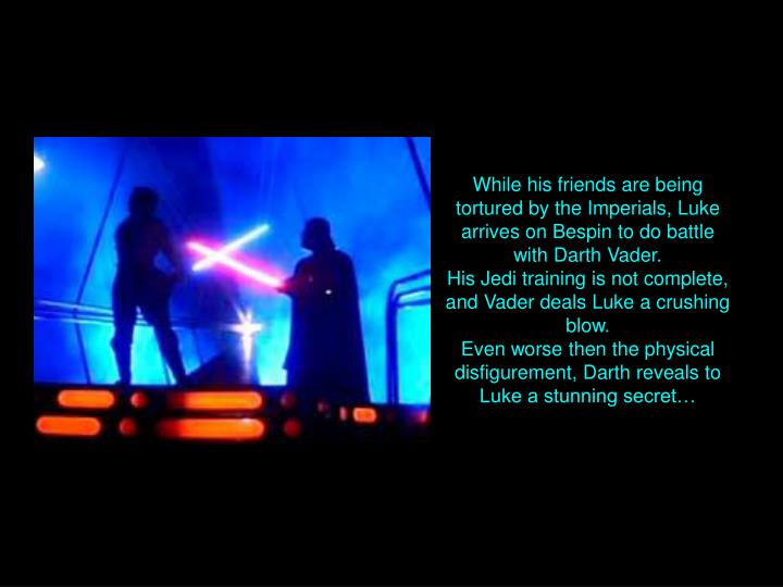 While his friends are being tortured by the Imperials, Luke arrives on Bespin to do battle with Darth Vader.