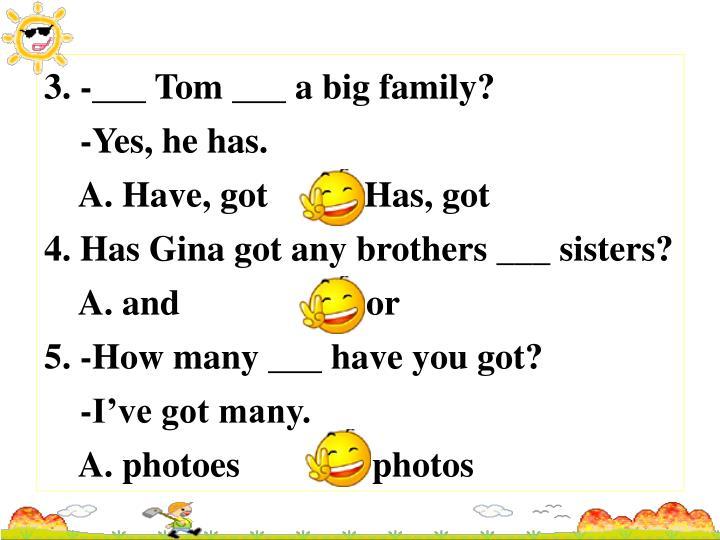 3. -___ Tom ___ a big family?