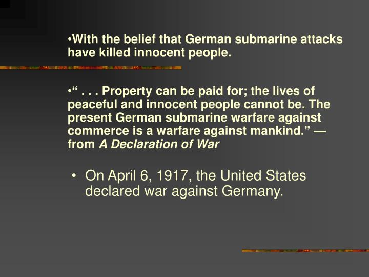 With the belief that German submarine attacks have killed innocent people.