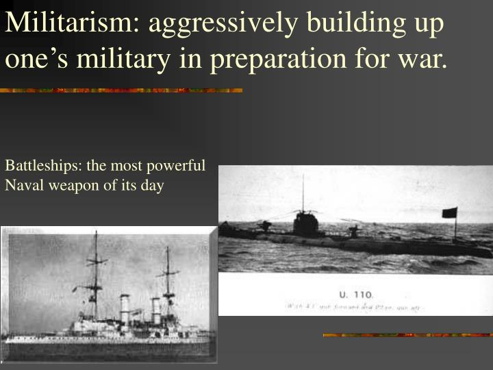 Militarism: aggressively building up one's military in preparation for war.