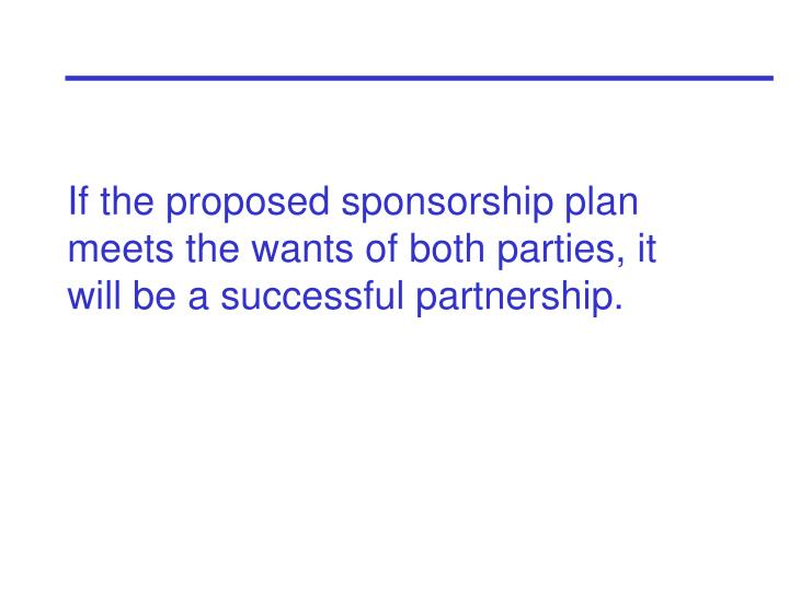 If the proposed sponsorship plan meets the wants of both parties, it will be a successful partnership.